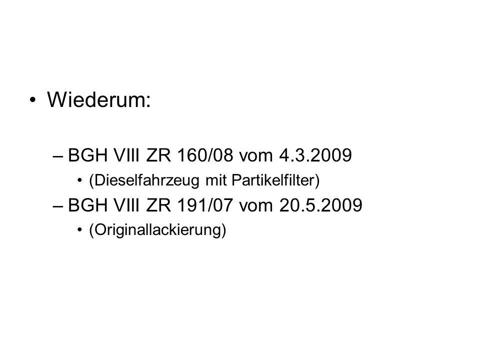 Wiederum: –BGH VIII ZR 160/08 vom 4.3.2009 (Dieselfahrzeug mit Partikelfilter) –BGH VIII ZR 191/07 vom 20.5.2009 (Originallackierung)