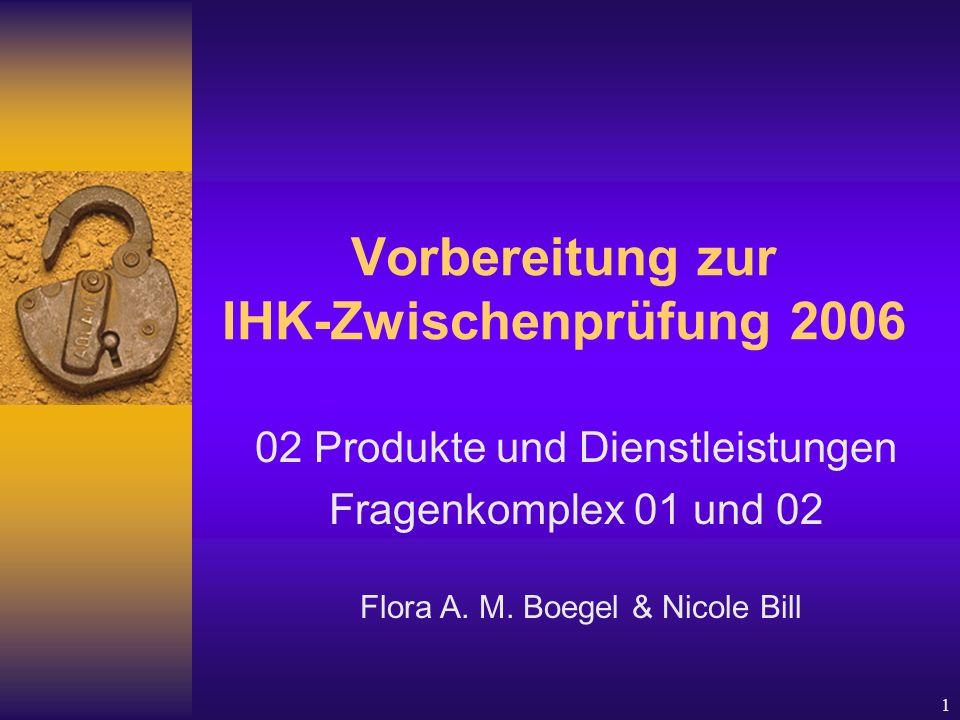 1 Vorbereitung zur IHK-Zwischenprüfung 2006 02 Produkte und Dienstleistungen Fragenkomplex 01 und 02 Flora A.