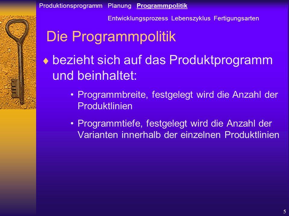 5 Die Programmpolitik bezieht sich auf das Produktprogramm und beinhaltet: Programmbreite, festgelegt wird die Anzahl der Produktlinien Programmtiefe, festgelegt wird die Anzahl der Varianten innerhalb der einzelnen Produktlinien Produktionsprogramm Planung Programmpolitik Entwicklungsprozess Lebenszyklus Fertigungsarten