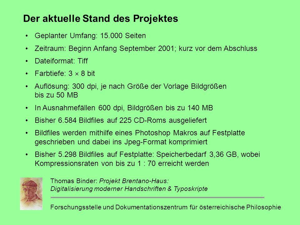 Der aktuelle Stand des Projektes Geplanter Umfang: 15.000 Seiten Zeitraum: Beginn Anfang September 2001; kurz vor dem Abschluss Dateiformat: Tiff Farbtiefe: 3 8 bit Auflösung: 300 dpi, je nach Größe der Vorlage Bildgrößen bis zu 50 MB In Ausnahmefällen 600 dpi, Bildgrößen bis zu 140 MB Bisher 6.584 Bildfiles auf 225 CD-Roms ausgeliefert Bildfiles werden mithilfe eines Photoshop Makros auf Festplatte geschrieben und dabei ins Jpeg-Format komprimiert Bisher 5.298 Bildfiles auf Festplatte: Speicherbedarf 3,36 GB, wobei Kompressionsraten von bis zu 1 : 70 erreicht werden Forschungsstelle und Dokumentationszentrum für österreichische Philosophie Thomas Binder: Projekt Brentano-Haus: Digitalisierung moderner Handschriften & Typoskripte