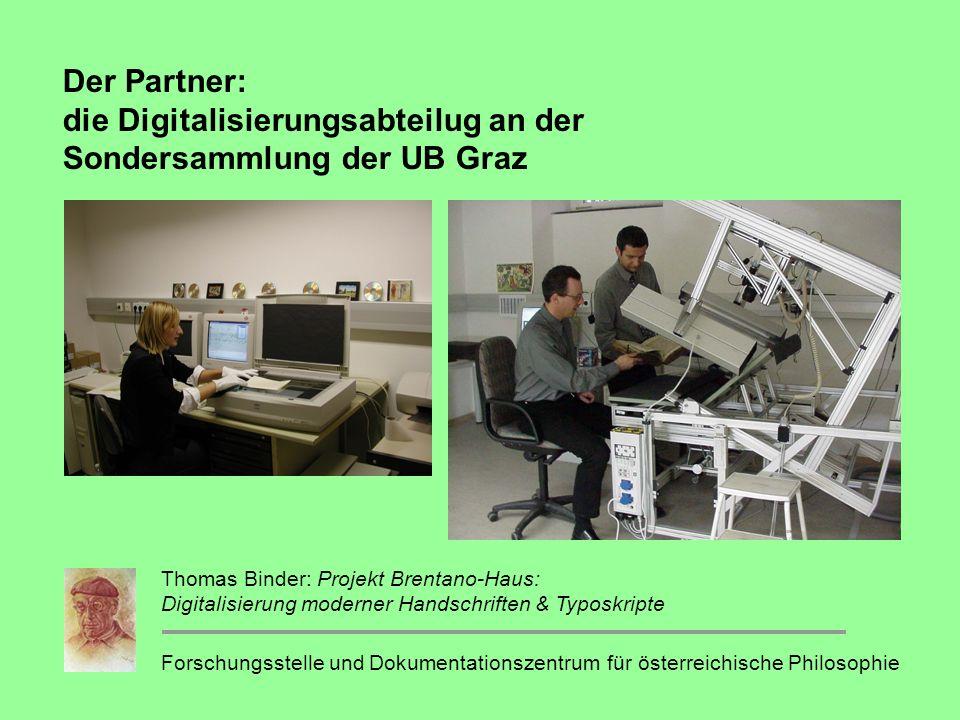 Der Partner: die Digitalisierungsabteilug an der Sondersammlung der UB Graz Forschungsstelle und Dokumentationszentrum für österreichische Philosophie Thomas Binder: Projekt Brentano-Haus: Digitalisierung moderner Handschriften & Typoskripte