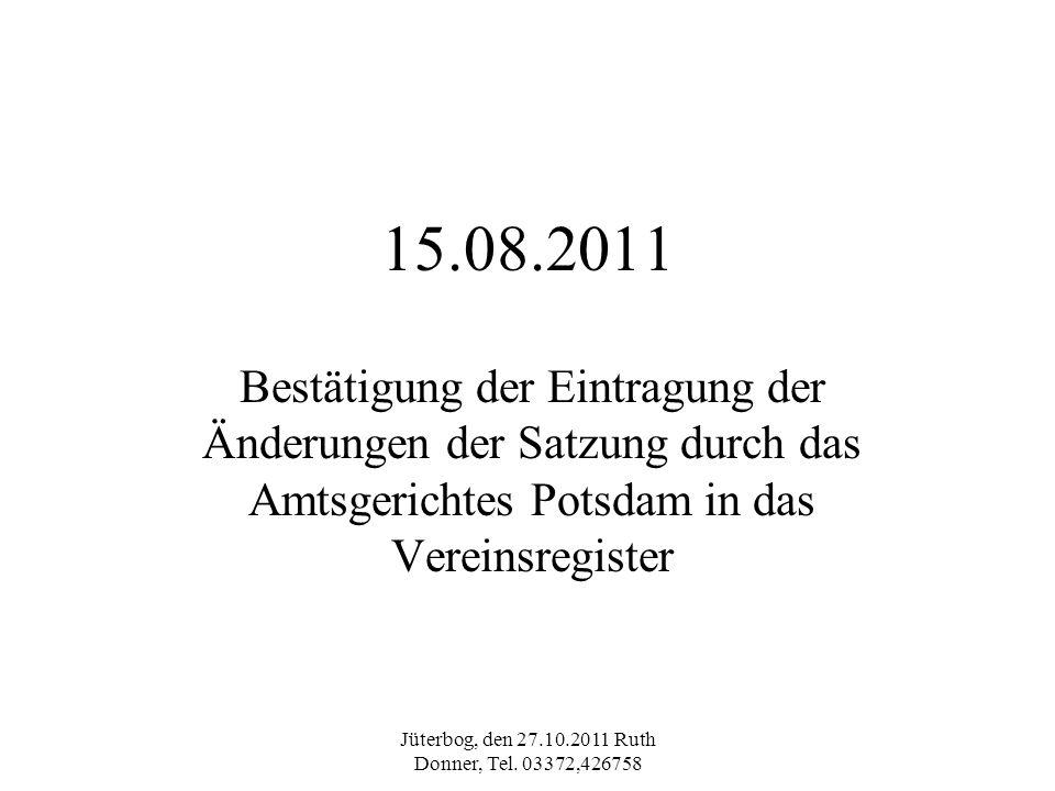 Jüterbog, den 27.10.2011 Ruth Donner, Tel. 03372,426758 15.08.2011 Bestätigung der Eintragung der Änderungen der Satzung durch das Amtsgerichtes Potsd