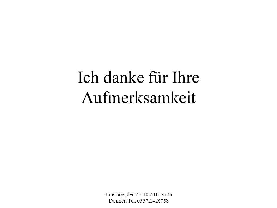 Jüterbog, den 27.10.2011 Ruth Donner, Tel. 03372,426758 Ich danke für Ihre Aufmerksamkeit