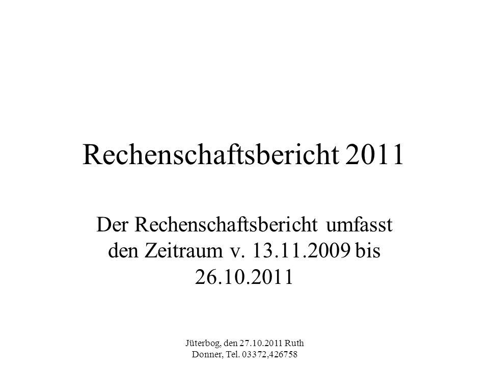 Jüterbog, den 27.10.2011 Ruth Donner, Tel. 03372,426758 Rechenschaftsbericht 2011 Der Rechenschaftsbericht umfasst den Zeitraum v. 13.11.2009 bis 26.1
