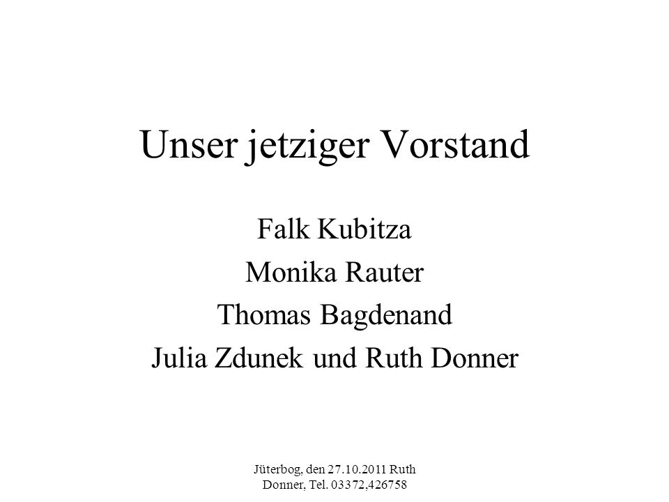 Jüterbog, den 27.10.2011 Ruth Donner, Tel. 03372,426758 Unser jetziger Vorstand Falk Kubitza Monika Rauter Thomas Bagdenand Julia Zdunek und Ruth Donn