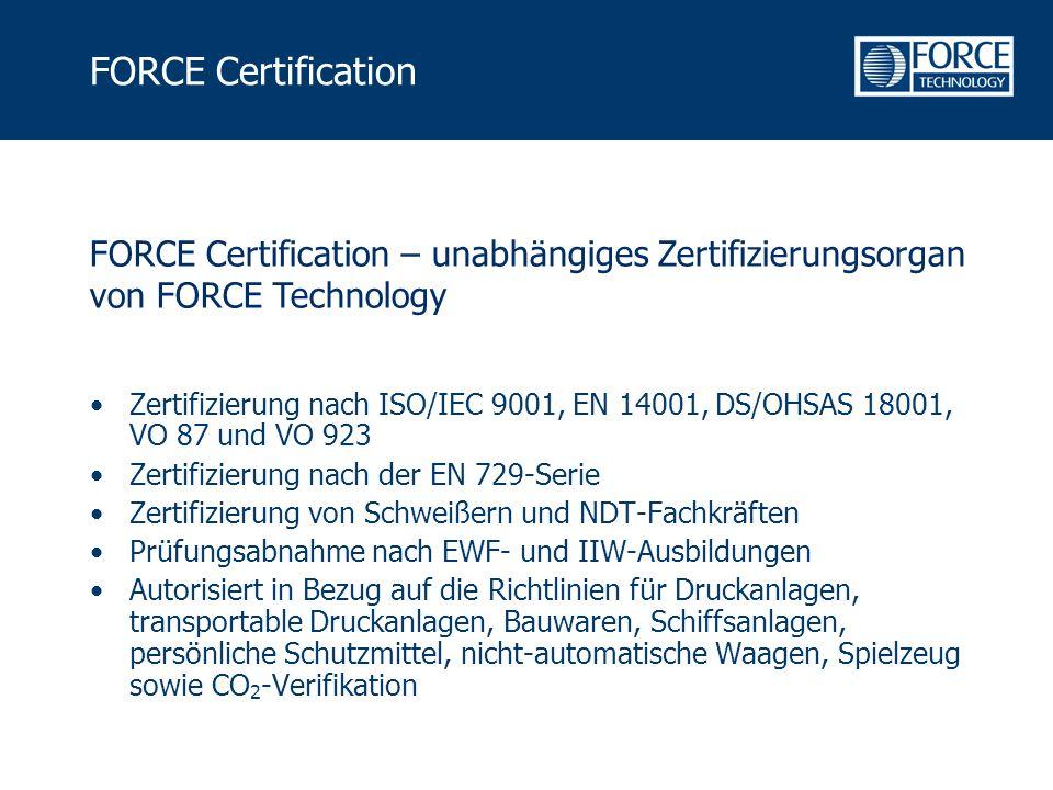 FORCE Certification Zertifizierung nach ISO/IEC 9001, EN 14001, DS/OHSAS 18001, VO 87 und VO 923 Zertifizierung nach der EN 729-Serie Zertifizierung von Schweißern und NDT-Fachkräften Prüfungsabnahme nach EWF- und IIW-Ausbildungen Autorisiert in Bezug auf die Richtlinien für Druckanlagen, transportable Druckanlagen, Bauwaren, Schiffsanlagen, persönliche Schutzmittel, nicht-automatische Waagen, Spielzeug sowie CO 2 -Verifikation FORCE Certification – unabhängiges Zertifizierungsorgan von FORCE Technology
