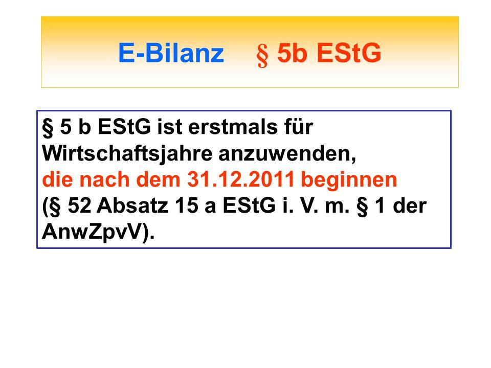 E-Bilanz § 5b EStG § 5 b EStG ist erstmals für Wirtschaftsjahre anzuwenden, die nach dem 31.12.2011 beginnen (§ 52 Absatz 15 a EStG i. V. m. § 1 der A