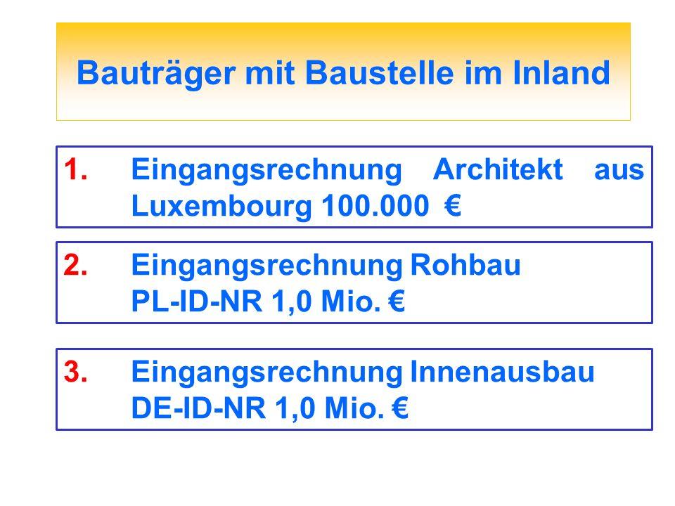 Bauträger mit Baustelle im Inland 1.Eingangsrechnung Architekt aus Luxembourg 100.000 2.Eingangsrechnung Rohbau PL-ID-NR 1,0 Mio. 3.Eingangsrechnung I