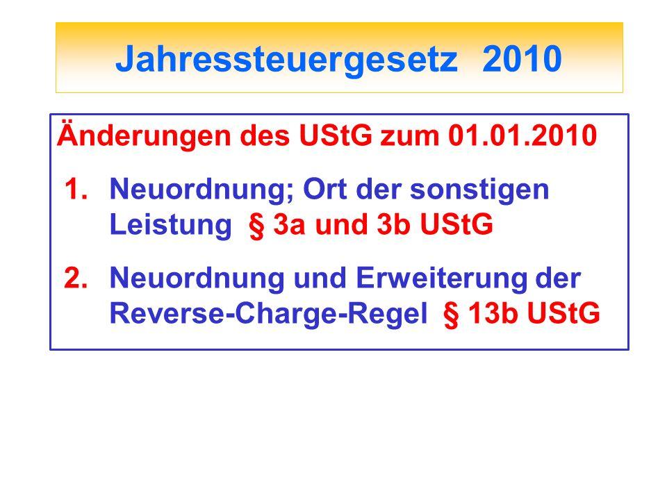 Jahressteuergesetz 2010 Änderungen des UStG zum 01.01.2010 1.Neuordnung; Ort der sonstigen Leistung § 3a und 3b UStG 2.Neuordnung und Erweiterung der