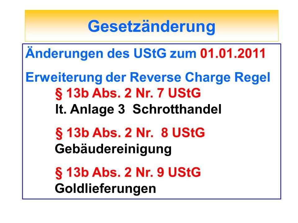 Gesetzänderung Änderungen des UStG zum 01.01.2011 Erweiterung der Reverse Charge Regel § 13b Abs. 2 Nr. 7 UStG lt. Anlage 3 Schrotthandel § 13b Abs. 2