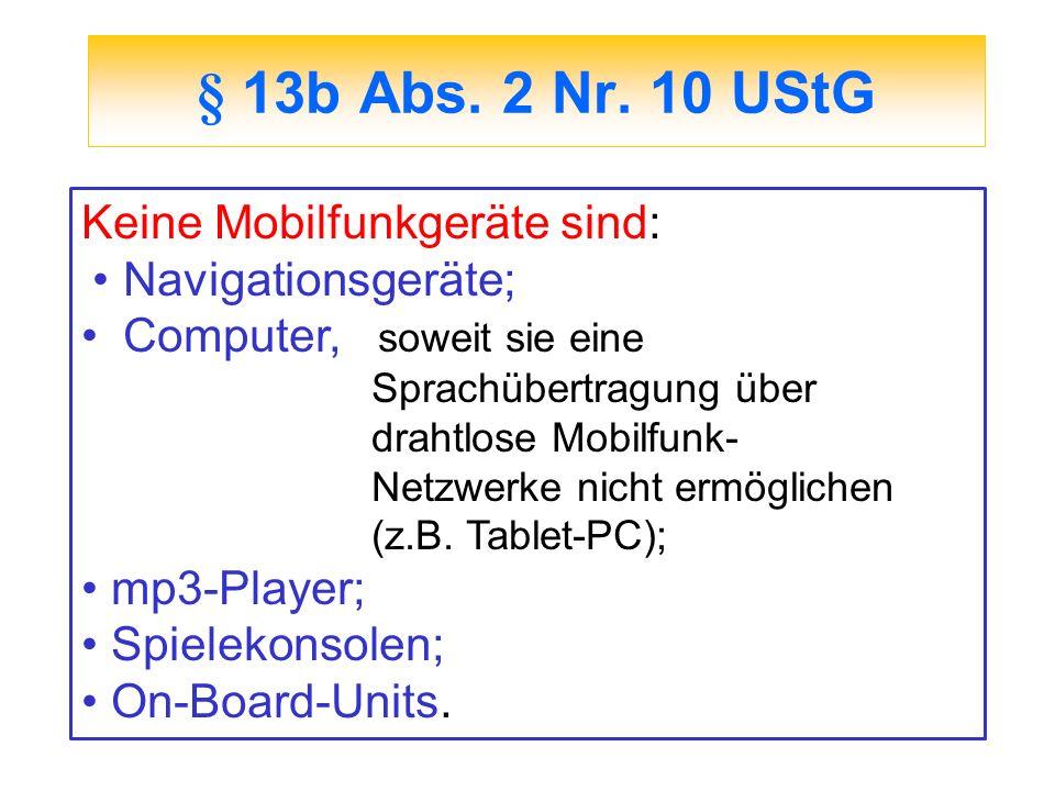 § 13b Abs. 2 Nr. 10 UStG Keine Mobilfunkgeräte sind: Navigationsgeräte; Computer, soweit sie eine Sprachübertragung über drahtlose Mobilfunk- Netzwerk
