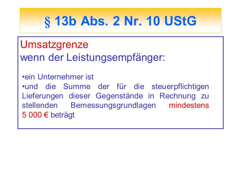 § 13b Abs. 2 Nr. 10 UStG Umsatzgrenze wenn der Leistungsempfänger: ein Unternehmer ist und die Summe der für die steuerpflichtigen Lieferungen dieser