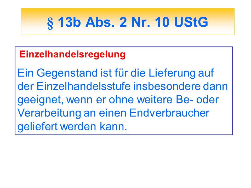 § 13b Abs. 2 Nr. 10 UStG Ein Gegenstand ist für die Lieferung auf der Einzelhandelsstufe insbesondere dann geeignet, wenn er ohne weitere Be- oder Ver