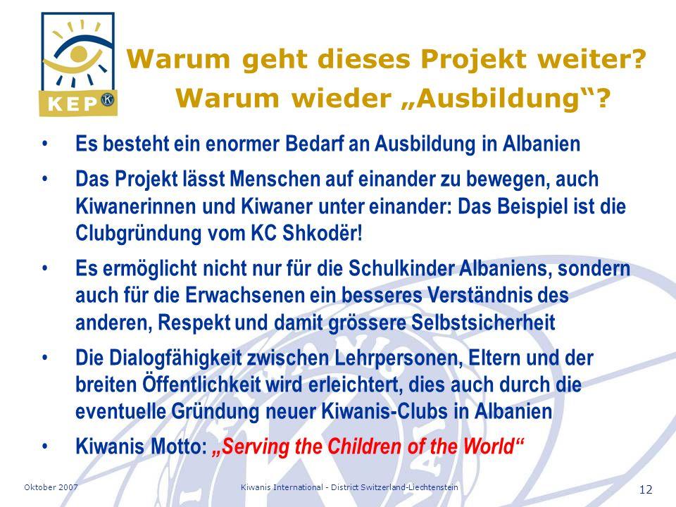 Oktober 2007Kiwanis International - District Switzerland-Liechtenstein 12 Es besteht ein enormer Bedarf an Ausbildung in Albanien Das Projekt lässt Menschen auf einander zu bewegen, auch Kiwanerinnen und Kiwaner unter einander: Das Beispiel ist die Clubgründung vom KC Shkodër.