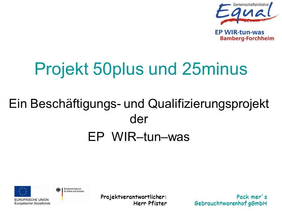 Projektverantwortlicher: Herr Pfister Pack mer´s Gebrauchtwarenhof gGmbH Projekt 50plus und 25minus Ein Beschäftigungs- und Qualifizierungsprojekt der