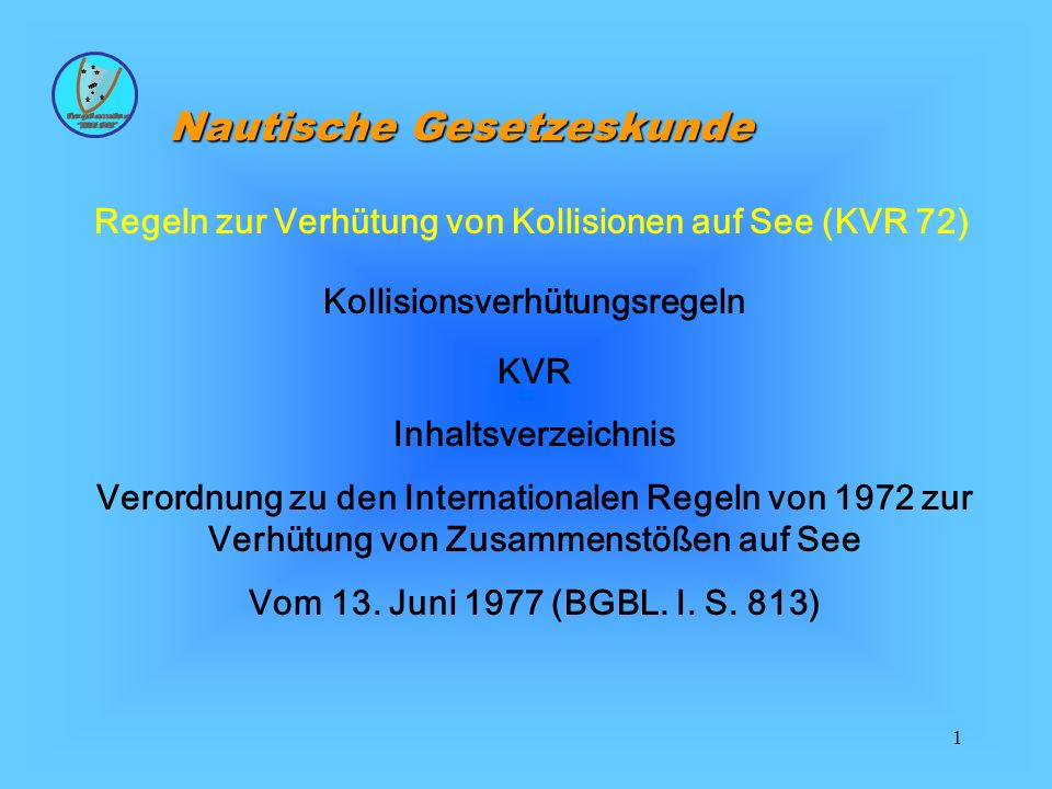 1 Regeln zur Verhütung von Kollisionen auf See (KVR 72) Kollisionsverhütungsregeln KVR Inhaltsverzeichnis Verordnung zu den Internationalen Regeln von 1972 zur Verhütung von Zusammenstößen auf See Vom 13.