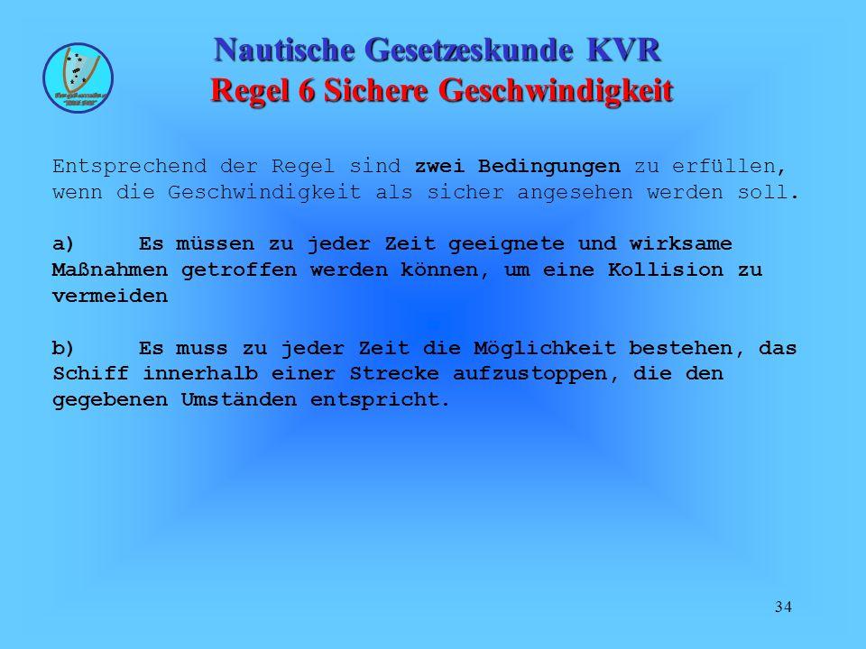 34 Nautische Gesetzeskunde KVR Regel 6 Sichere Geschwindigkeit Entsprechend der Regel sind zwei Bedingungen zu erfüllen, wenn die Geschwindigkeit als