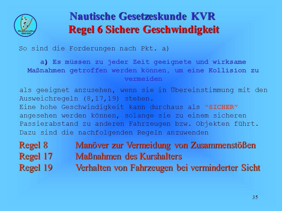 35 Nautische Gesetzeskunde KVR Regel 6 Sichere Geschwindigkeit So sind die Forderungen nach Pkt. a) als geeignet anzusehen, wenn sie in Übereinstimmun
