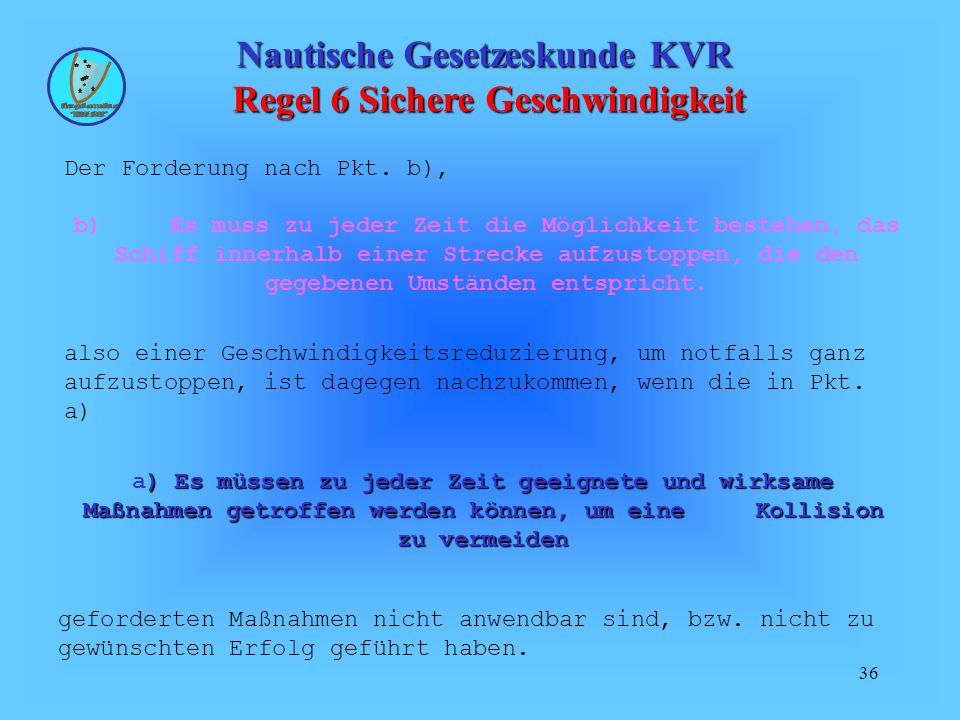 36 Nautische Gesetzeskunde KVR Regel 6 Sichere Geschwindigkeit Der Forderung nach Pkt. b), geforderten Maßnahmen nicht anwendbar sind, bzw. nicht zu g