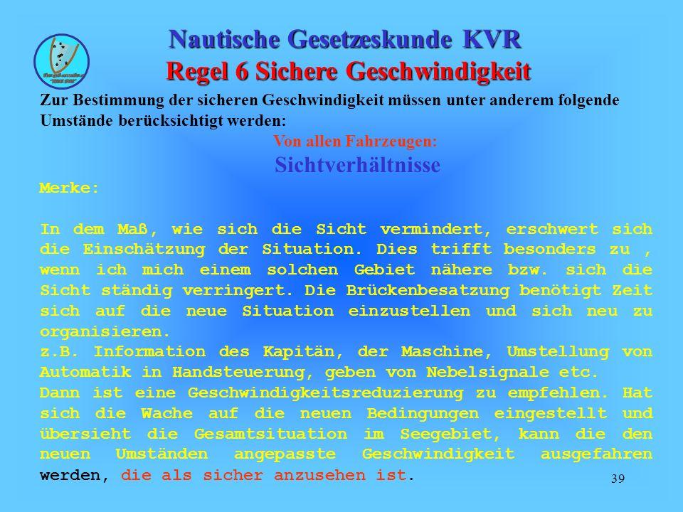 39 Nautische Gesetzeskunde KVR Regel 6 Sichere Geschwindigkeit Zur Bestimmung der sicheren Geschwindigkeit müssen unter anderem folgende Umstände berü