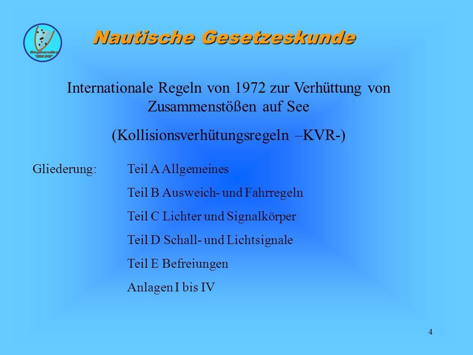 5 Nautische Gesetzeskunde Anwendung: Die Internationalen Regeln von 1972 zur Verhüttung von Zusammenstößen auf See wurden als Bundesgesetzblatt erhoben und gelten: auf den Seewasserstraßen und in den an ihnen gelegenen öffentlichen bundeseigenen Häfen sowie in übrigen deutschen Küstengewässern, für Schiffe, die berechtigt sind, die Bundesflagge zuführen, seewärts der Begrenzung des Küstenmeeres der Bundesrepublik Deutschland, soweit nicht in den Hoheitsgewässern anderer Staaten abweichende Regelungen gelten, auf den deutschen Seewasserstraßen, deren anliegen Häfen und sonstigen Gebieten des Küstenmeeres erstrangig gilt die Seeschifffahrtsstraßenordnung (BGBL.
