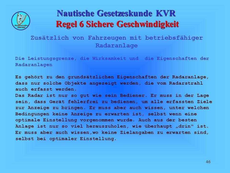 46 Nautische Gesetzeskunde KVR Regel 6 Sichere Geschwindigkeit Zusätzlich von Fahrzeugen mit betriebsfähiger Radaranlage Die Leistungsgrenze, die Wirk