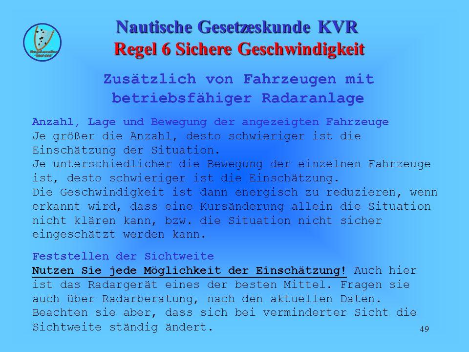 49 Nautische Gesetzeskunde KVR Regel 6 Sichere Geschwindigkeit Zusätzlich von Fahrzeugen mit betriebsfähiger Radaranlage Anzahl, Lage und Bewegung der angezeigten Fahrzeuge Je größer die Anzahl, desto schwieriger ist die Einschätzung der Situation.