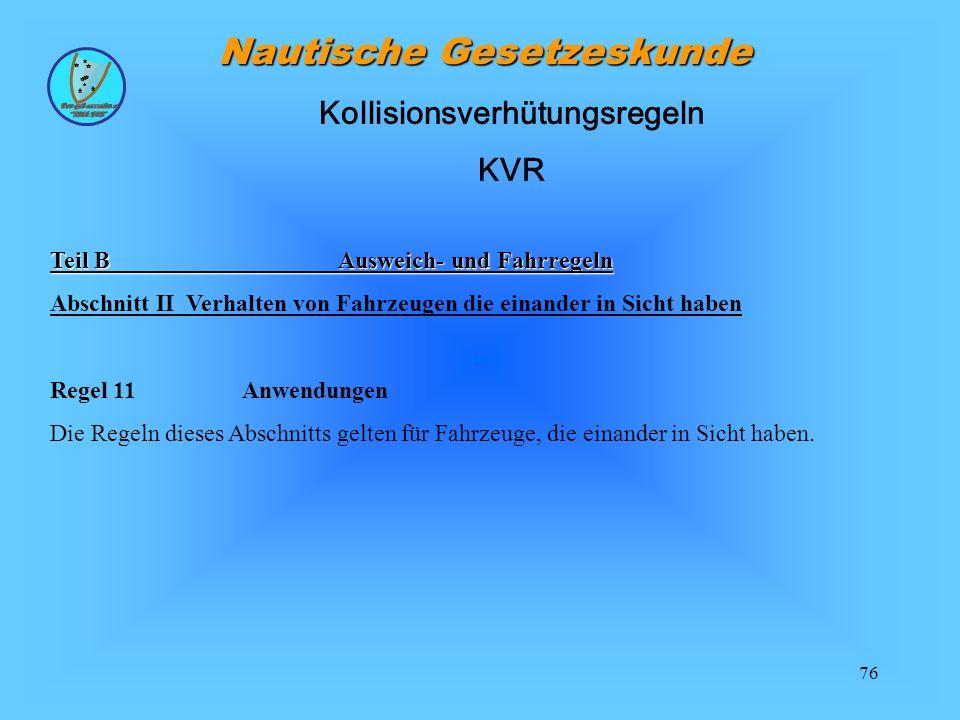 76 Nautische Gesetzeskunde Teil BAusweich- und Fahrregeln Abschnitt II Verhalten von Fahrzeugen die einander in Sicht haben Regel 11 Anwendungen Die Regeln dieses Abschnitts gelten für Fahrzeuge, die einander in Sicht haben.