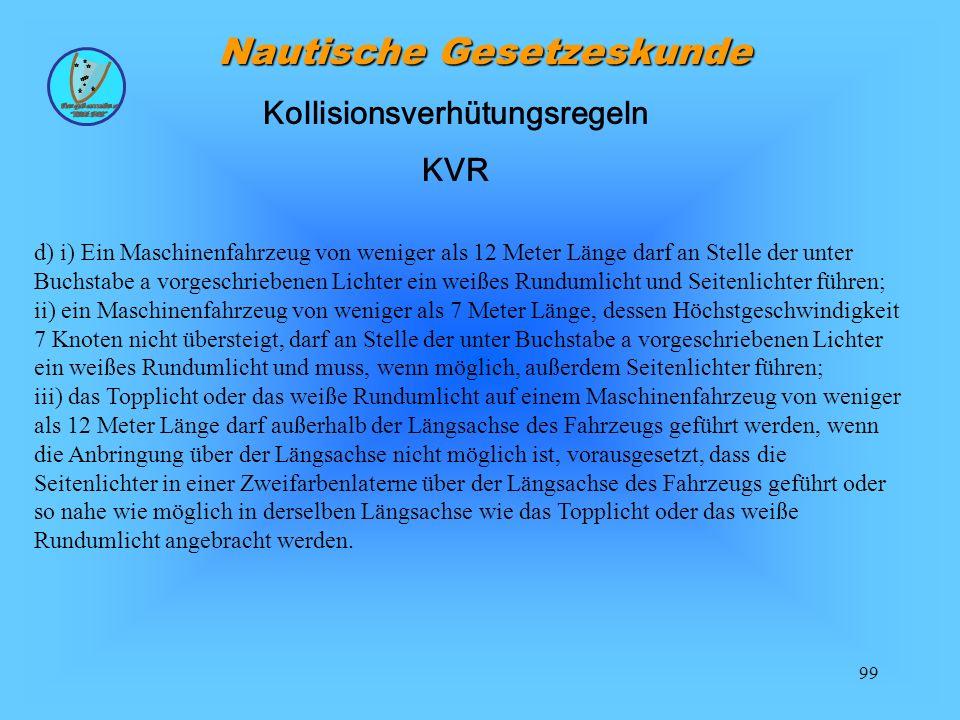 99 Nautische Gesetzeskunde d) i) Ein Maschinenfahrzeug von weniger als 12 Meter Länge darf an Stelle der unter Buchstabe a vorgeschriebenen Lichter ei