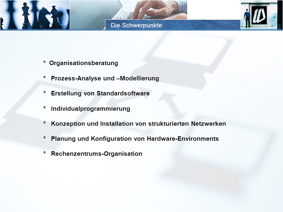Die Schwerpunkte ° Organisationsberatung ° Prozess-Analyse und –Modellierung ° Erstellung von Standardsoftware ° Individualprogrammierung ° Konzeption