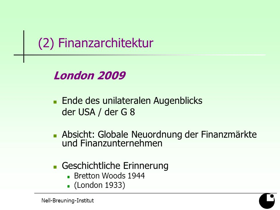 Nell-Breuning-Institut (2) Finanzarchitektur London 2009 Ende des unilateralen Augenblicks der USA / der G 8 Absicht: Globale Neuordnung der Finanzmärkte und Finanzunternehmen Geschichtliche Erinnerung Bretton Woods 1944 (London 1933)