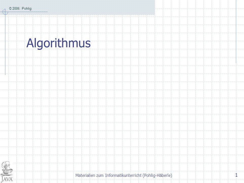 © 2006 Pohlig Materialien zum Informatikunterricht (Pohlig-Häberle) 1 Algorithmus