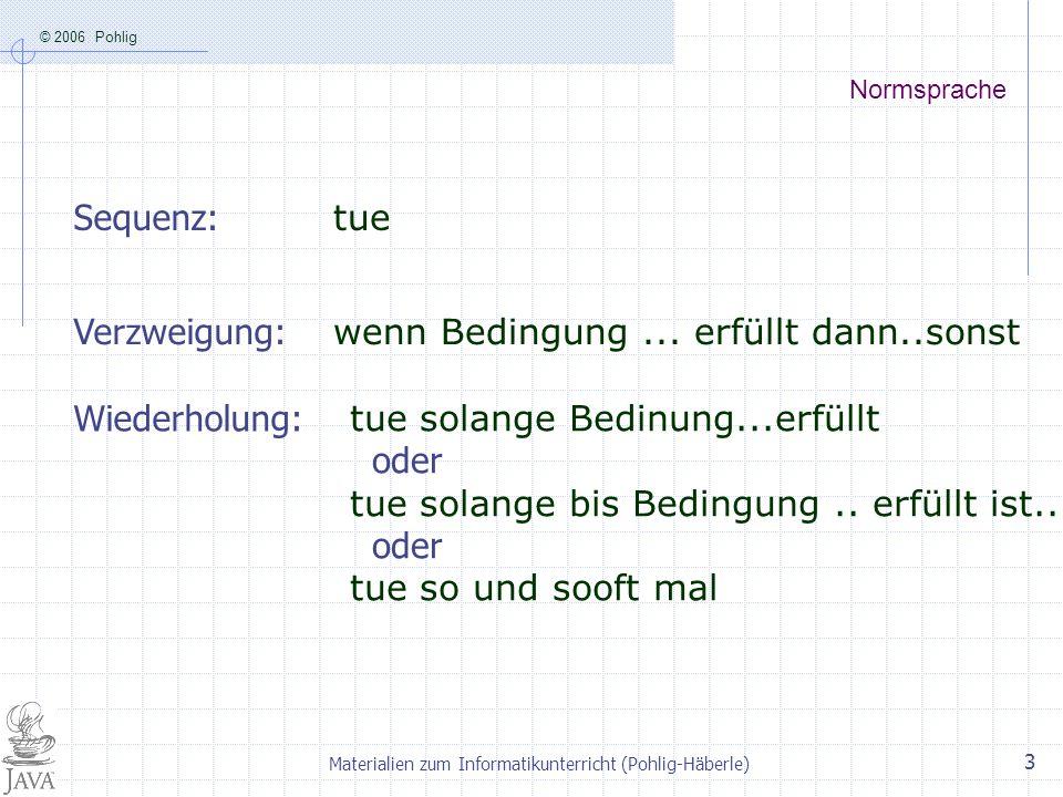 © 2006 Pohlig Materialien zum Informatikunterricht (Pohlig-Häberle) 3 Normsprache Verzweigung: wenn Bedingung... erfüllt dann..sonst Sequenz: tue tue