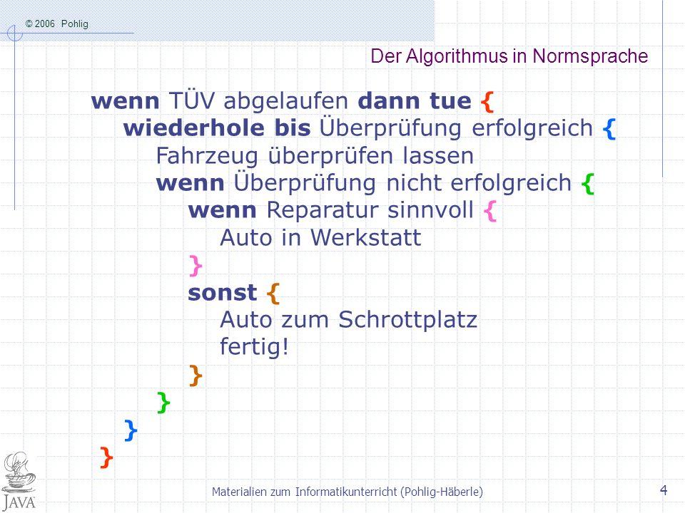 © 2006 Pohlig Materialien zum Informatikunterricht (Pohlig-Häberle) 4 Der Algorithmus in Normsprache wenn TÜV abgelaufen dann tue { wiederhole bis Übe