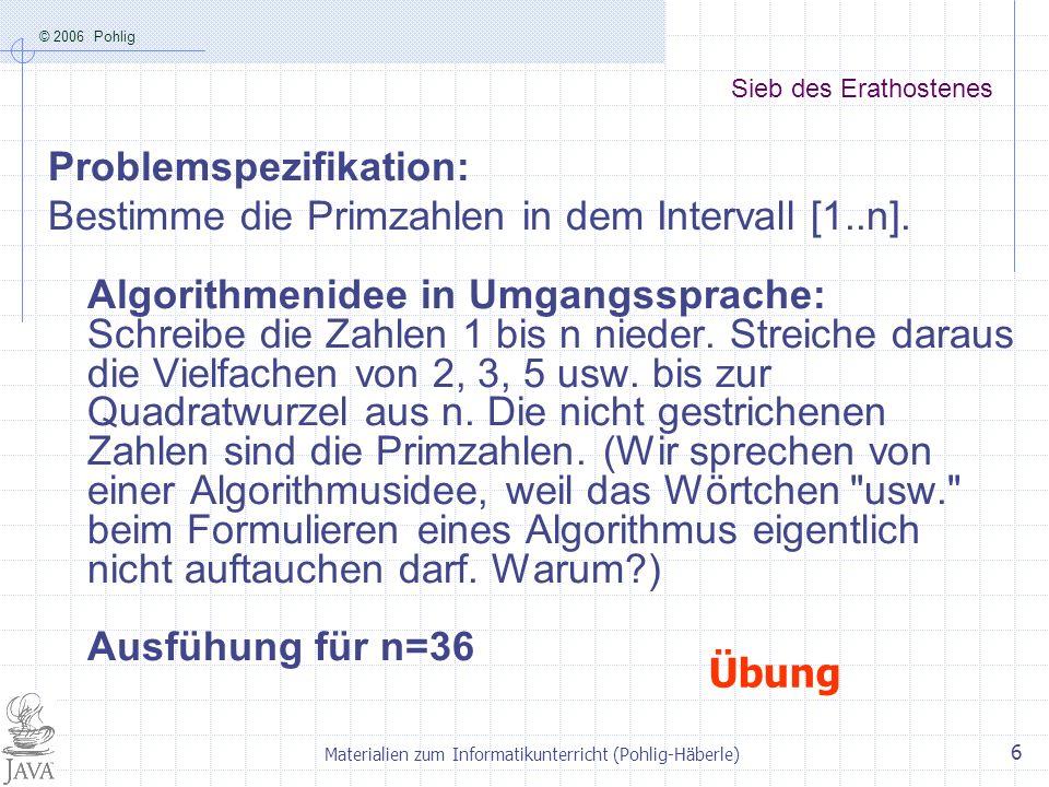 © 2006 Pohlig Materialien zum Informatikunterricht (Pohlig-Häberle) 6 Sieb des Erathostenes Problemspezifikation: Bestimme die Primzahlen in dem Inter