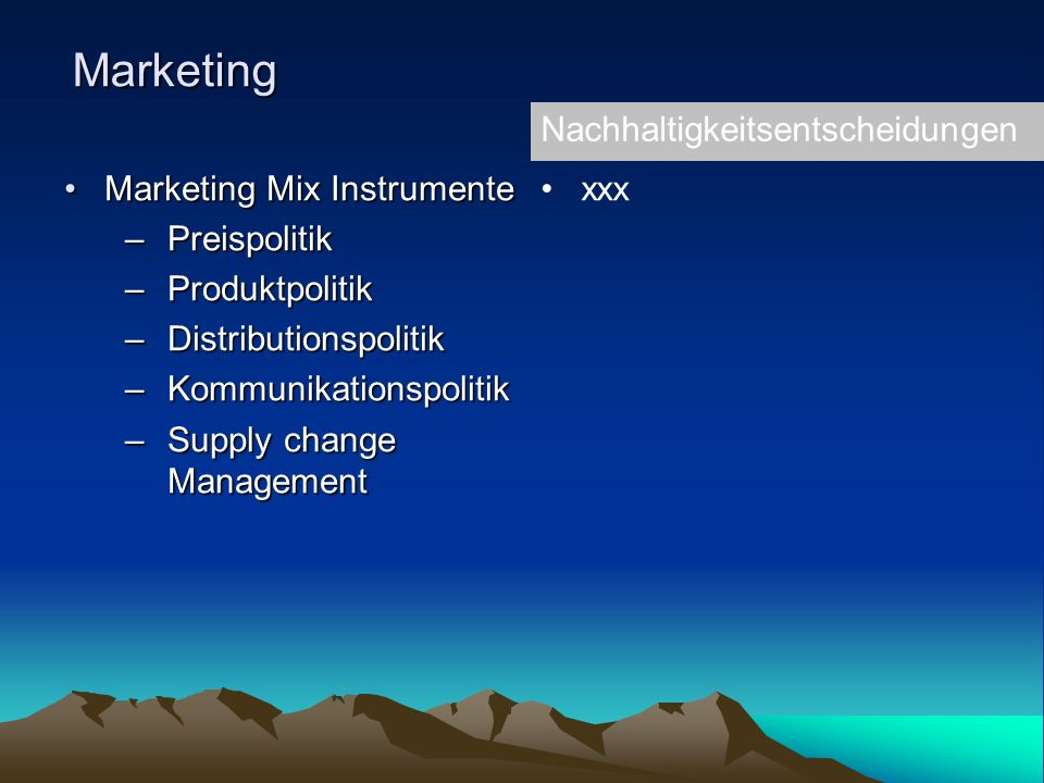 Marketing Marketing Mix InstrumenteMarketing Mix Instrumente –Preispolitik –Produktpolitik –Distributionspolitik –Kommunikationspolitik –Supply change Management Nachhaltigkeitsentscheidungen xxx