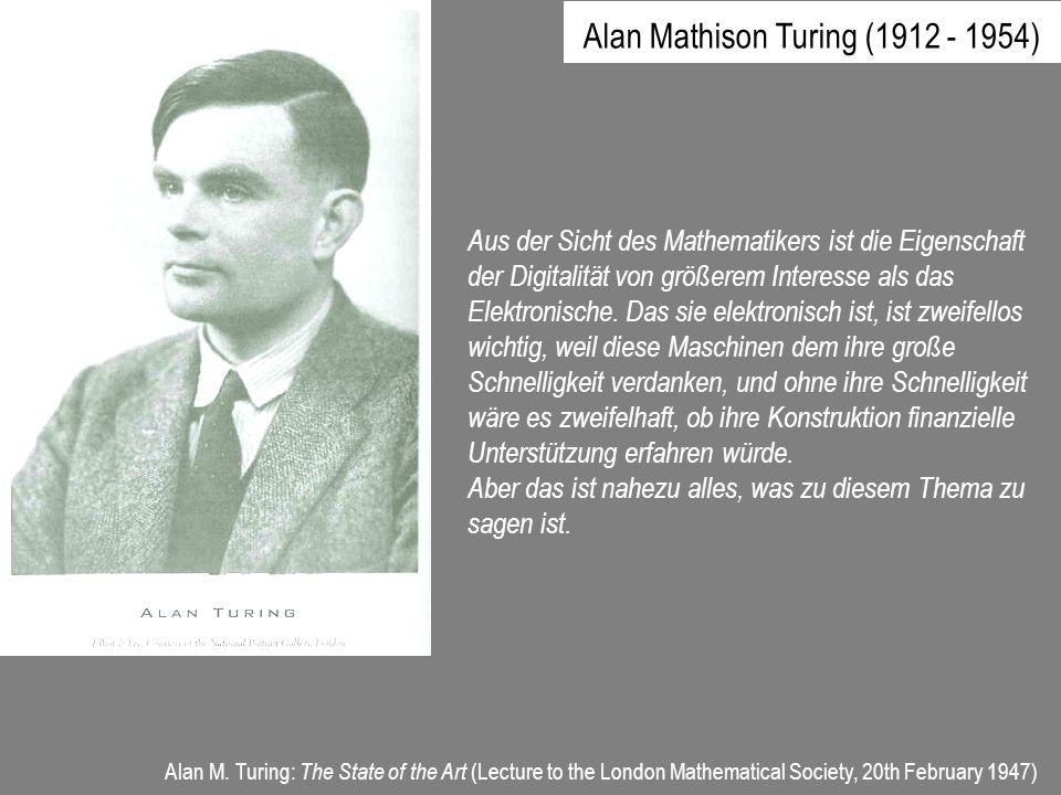 Alan Mathison Turing (1912 - 1954) Aus der Sicht des Mathematikers ist die Eigenschaft der Digitalität von größerem Interesse als das Elektronische. D