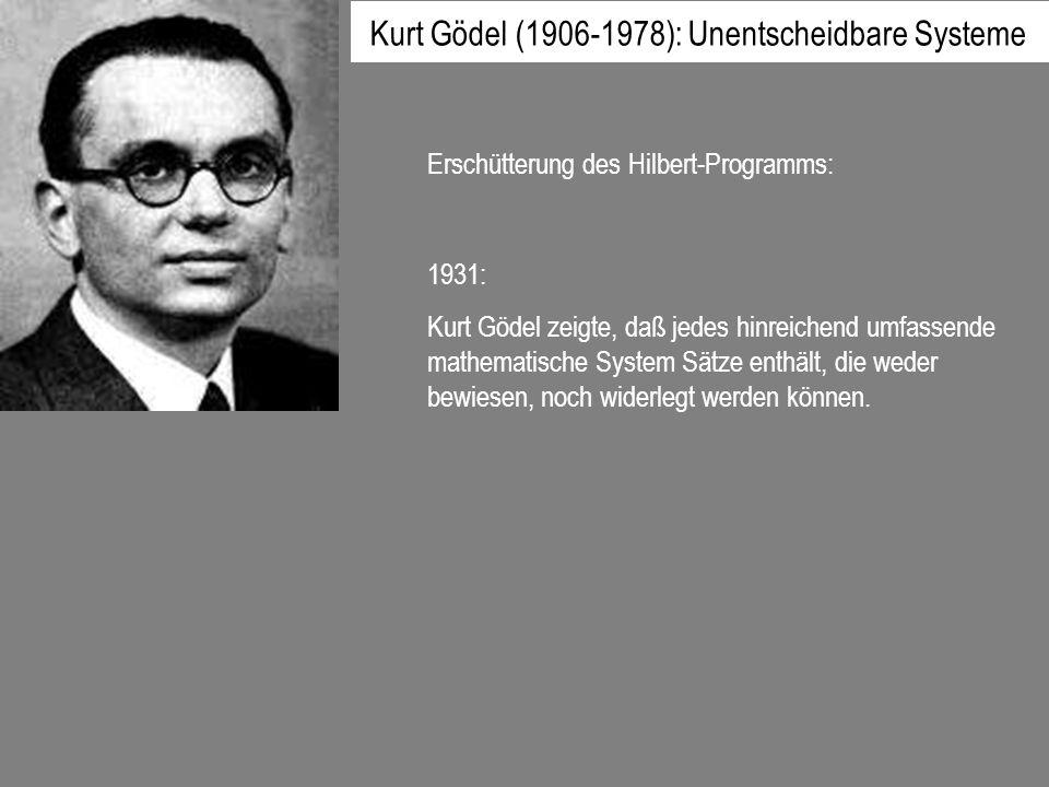 1931: Kurt Gödel zeigte, daß jedes hinreichend umfassende mathematische System Sätze enthält, die weder bewiesen, noch widerlegt werden können. Erschü