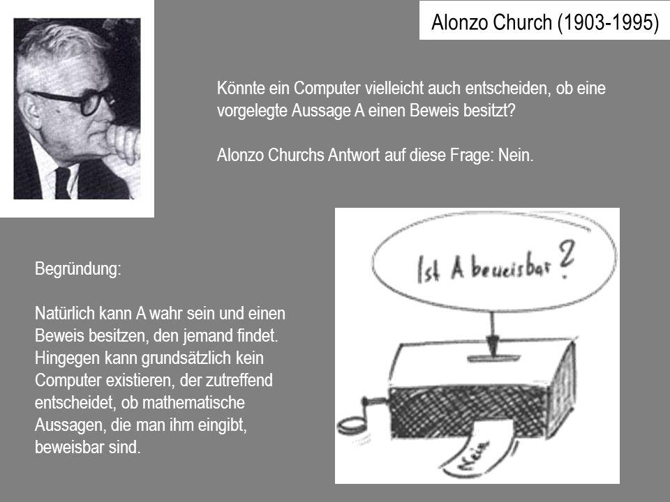 Könnte ein Computer vielleicht auch entscheiden, ob eine vorgelegte Aussage A einen Beweis besitzt? Alonzo Churchs Antwort auf diese Frage: Nein. Begr
