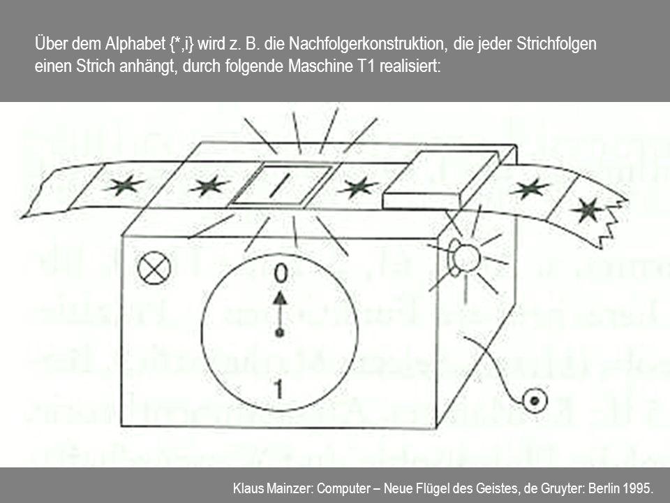 Über dem Alphabet {*,i} wird z. B. die Nachfolgerkonstruktion, die jeder Strichfolgen einen Strich anhängt, durch folgende Maschine T1 realisiert: Kla