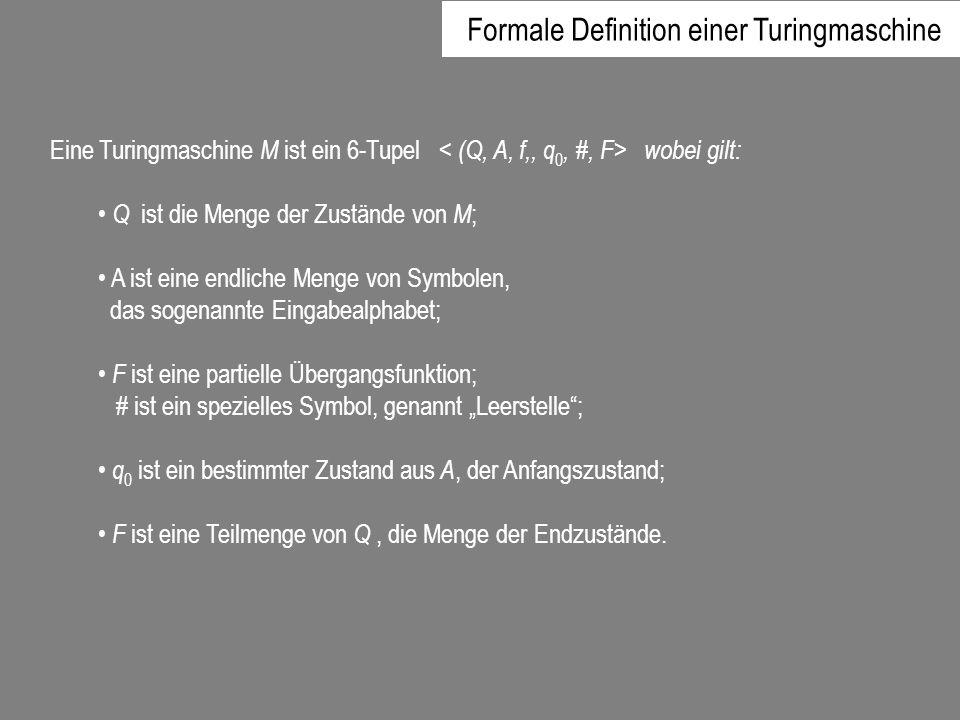 Eine Turingmaschine M ist ein 6-Tupel wobei gilt: Q ist die Menge der Zustände von M ; A ist eine endliche Menge von Symbolen, das sogenannte Eingabea