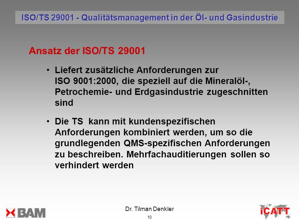 Dr. Tilman Denkler 10 Ansatz der ISO/TS 29001 Liefert zusätzliche Anforderungen zur ISO 9001:2000, die speziell auf die Mineralöl-, Petrochemie- und E