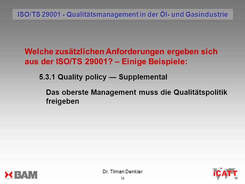 Dr. Tilman Denkler 19 Welche zusätzlichen Anforderungen ergeben sich aus der ISO/TS 29001? – Einige Beispiele: 5.3.1 Quality policy Supplemental Das o
