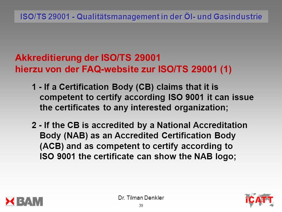 Dr. Tilman Denkler 39 Akkreditierung der ISO/TS 29001 hierzu von der FAQ-website zur ISO/TS 29001 (1) 1 - If a Certification Body (CB) claims that it