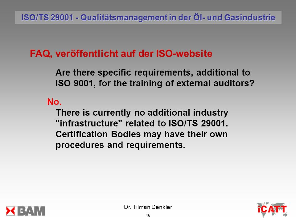 Dr. Tilman Denkler 46 FAQ, veröffentlicht auf der ISO-website Are there specific requirements, additional to ISO 9001, for the training of external au