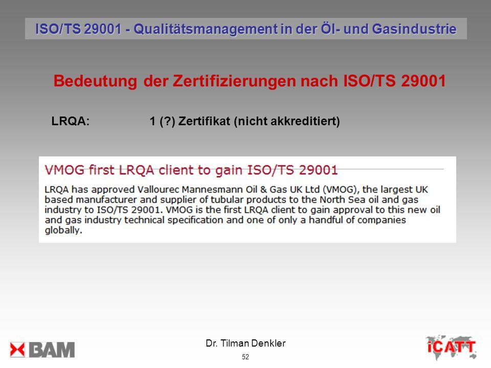 Dr. Tilman Denkler 52 Bedeutung der Zertifizierungen nach ISO/TS 29001 LRQA:1 (?) Zertifikat (nicht akkreditiert) ISO/TS 29001 - Qualitätsmanagement i