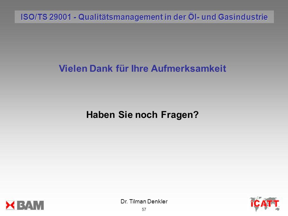 Dr. Tilman Denkler 57 Vielen Dank für Ihre Aufmerksamkeit Haben Sie noch Fragen? ISO/TS 29001 - Qualitätsmanagement in der Öl- und Gasindustrie