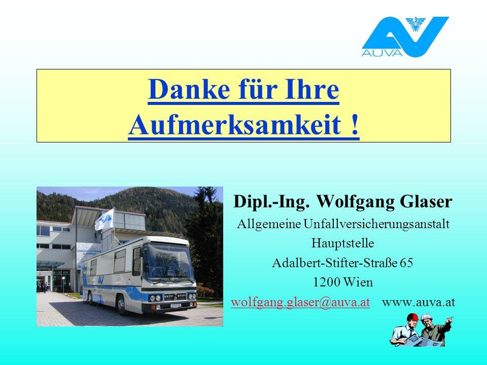 Danke für Ihre Aufmerksamkeit ! Dipl.-Ing. Wolfgang Glaser Allgemeine Unfallversicherungsanstalt Hauptstelle Adalbert-Stifter-Straße 65 1200 Wien wolf