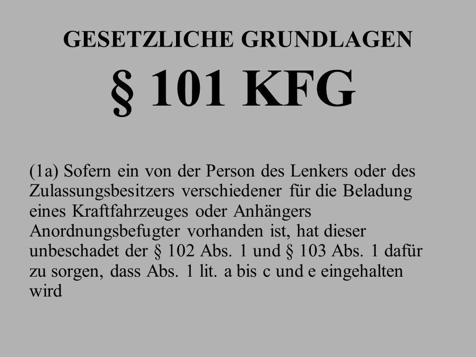 GESETZLICHE GRUNDLAGEN § 101 KFG (1a) Sofern ein von der Person des Lenkers oder des Zulassungsbesitzers verschiedener für die Beladung eines Kraftfah