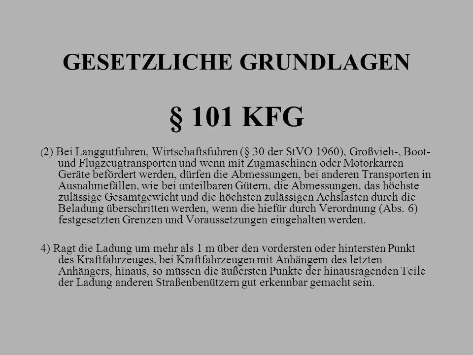 GESETZLICHE GRUNDLAGEN § 101 KFG ( 2) Bei Langgutfuhren, Wirtschaftsfuhren (§ 30 der StVO 1960), Großvieh-, Boot- und Flugzeugtransporten und wenn mit